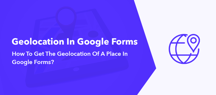 How To Get The Geolocation Of A Place In Google Forms?