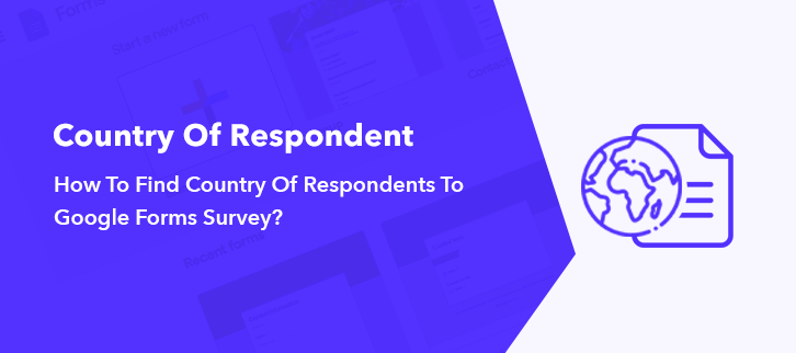 How To Find Country Of Respondents To Google Forms Survey