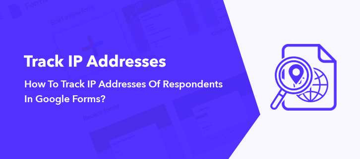 How To Track IP Addresses Of Respondents In Google Forms